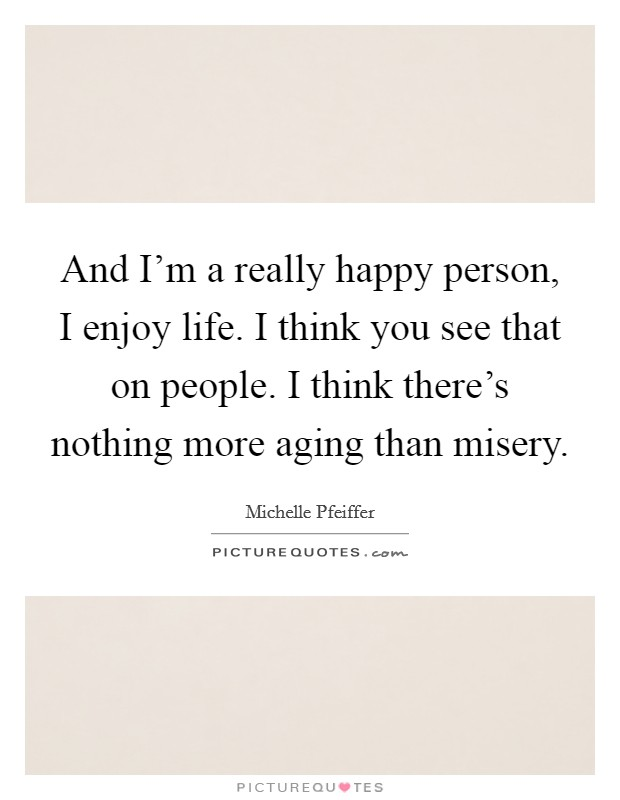 And I'm a really happy person, I enjoy life. I think you see that on people. I think there's nothing more aging than misery Picture Quote #1