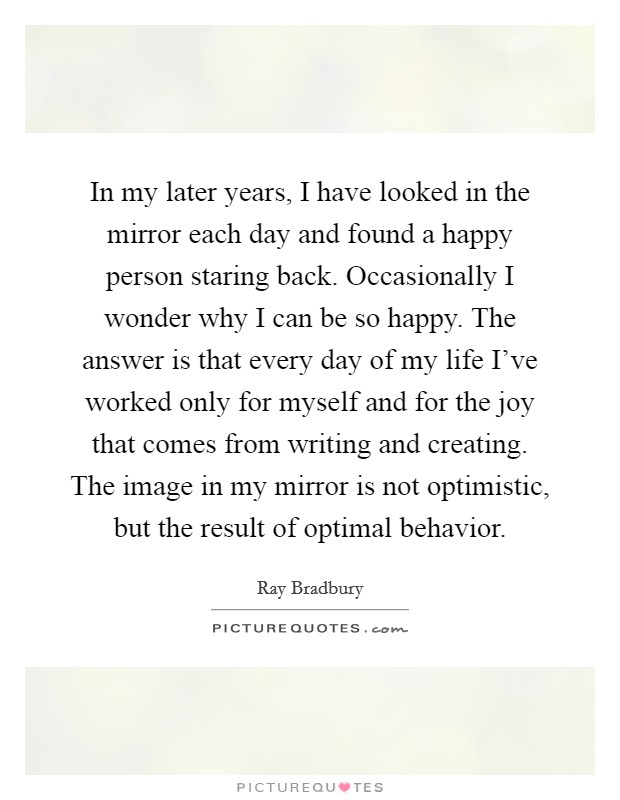 In my later years, I have looked in the mirror each day and found a happy person staring back. Occasionally I wonder why I can be so happy. The answer is that every day of my life I've worked only for myself and for the joy that comes from writing and creating. The image in my mirror is not optimistic, but the result of optimal behavior Picture Quote #1