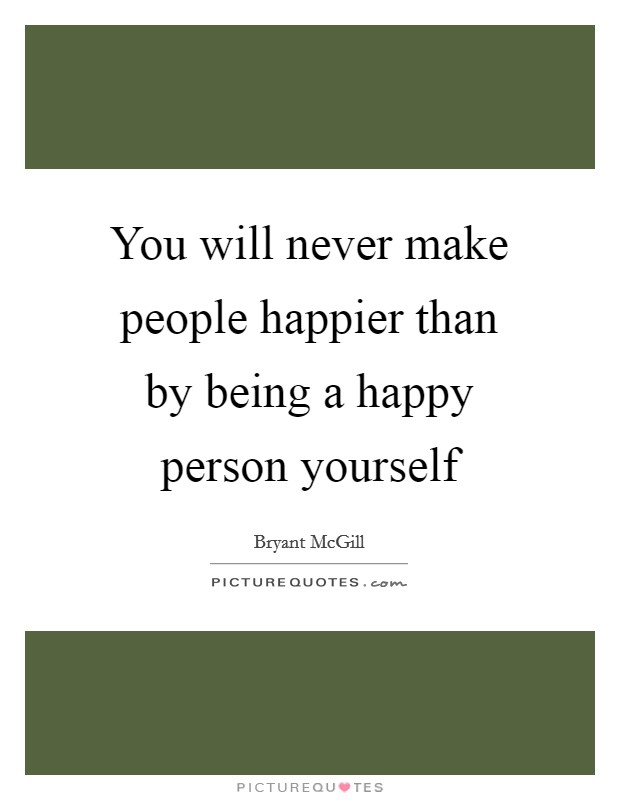 You will never make people happier than by being a happy person yourself Picture Quote #1