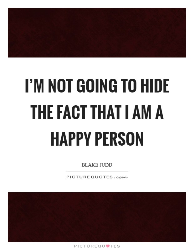 I'm not going to hide the fact that I am a happy person Picture Quote #1