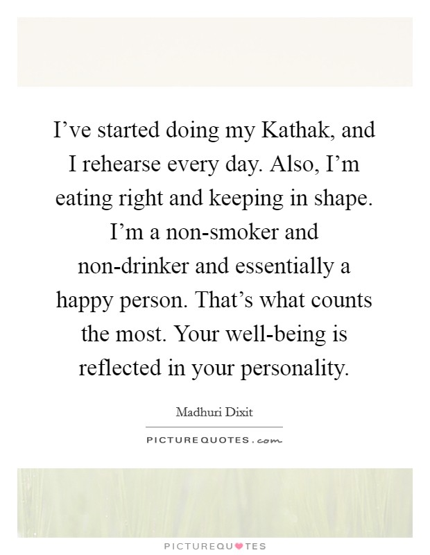 I've started doing my Kathak, and I rehearse every day. Also, I'm eating right and keeping in shape. I'm a non-smoker and non-drinker and essentially a happy person. That's what counts the most. Your well-being is reflected in your personality. Picture Quote #1