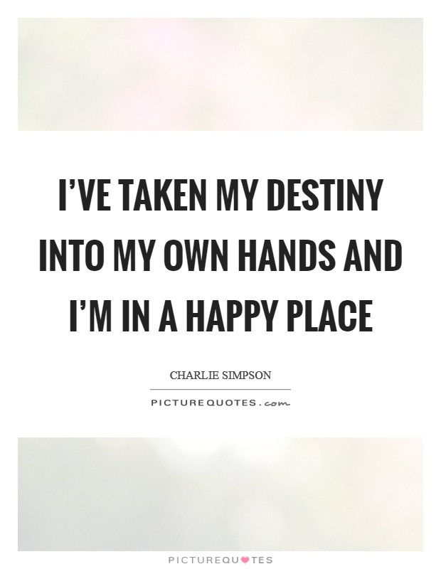 I've taken my destiny into my own hands and I'm in a happy place Picture Quote #1