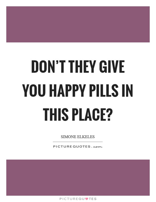 Don't they give you happy pills in this place? Picture Quote #1