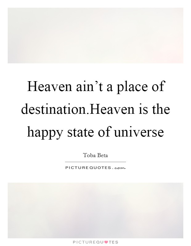 Heaven ain't a place of destination.Heaven is the happy state of universe Picture Quote #1
