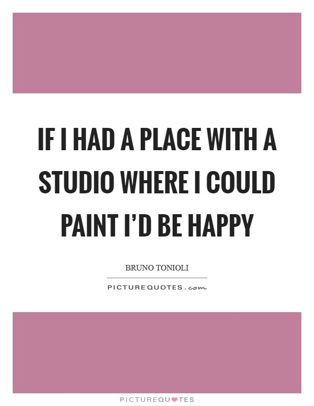 If I had a place with a studio where I could paint I'd be happy Picture Quote #1