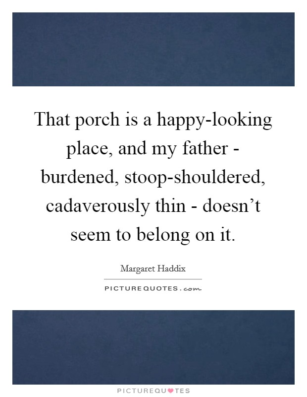 That porch is a happy-looking place, and my father - burdened, stoop-shouldered, cadaverously thin - doesn't seem to belong on it Picture Quote #1