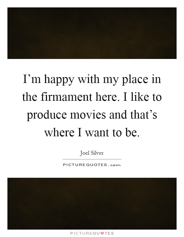 I'm happy with my place in the firmament here. I like to produce movies and that's where I want to be. Picture Quote #1