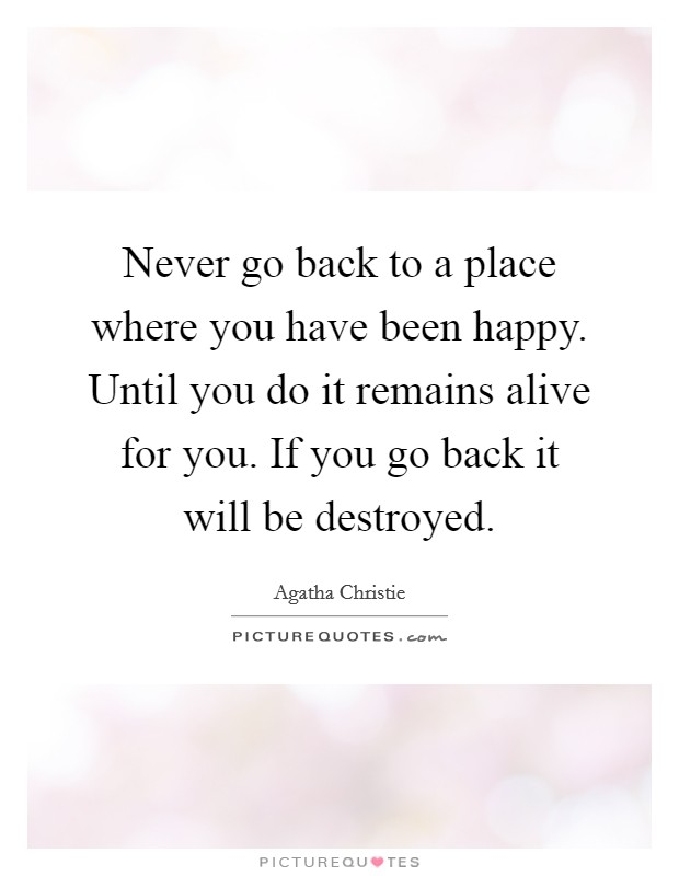 Never go back to a place where you have been happy. Until you do it remains alive for you. If you go back it will be destroyed Picture Quote #1