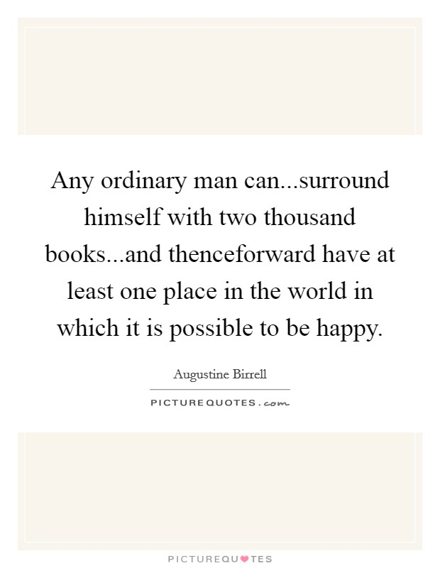 Any ordinary man can...surround himself with two thousand books...and thenceforward have at least one place in the world in which it is possible to be happy Picture Quote #1