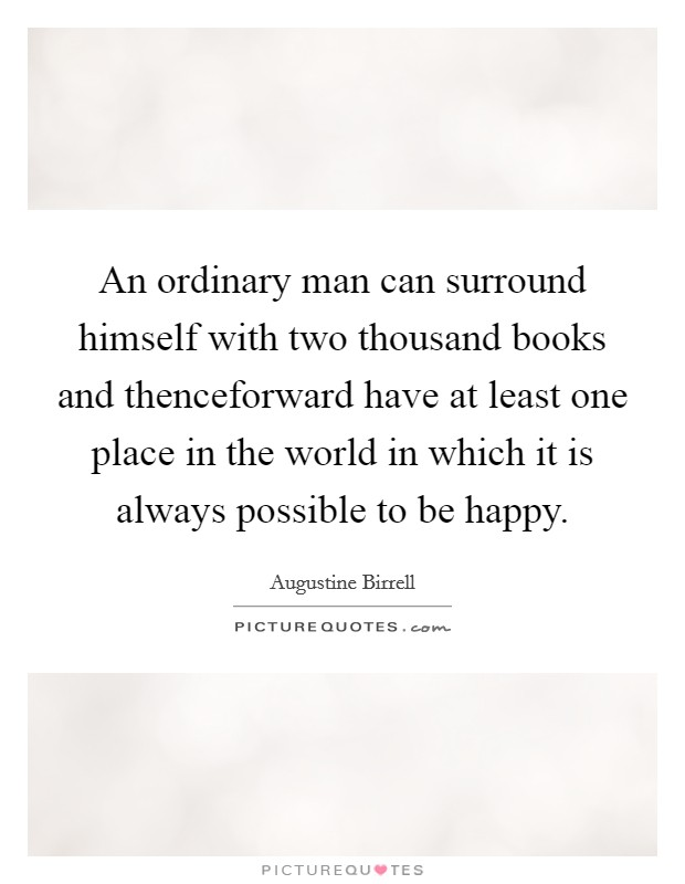 An ordinary man can surround himself with two thousand books and thenceforward have at least one place in the world in which it is always possible to be happy Picture Quote #1