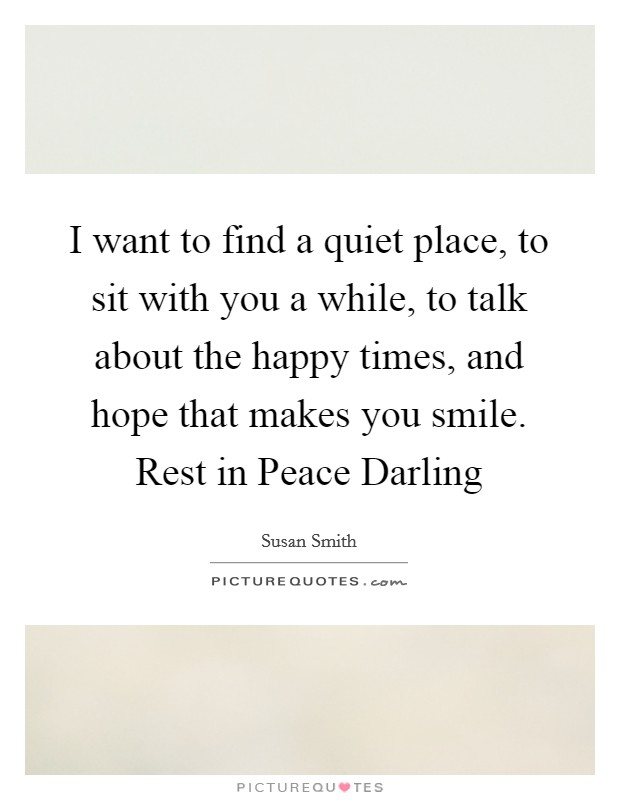 I want to find a quiet place, to sit with you a while, to talk about the happy times, and hope that makes you smile. Rest in Peace Darling Picture Quote #1