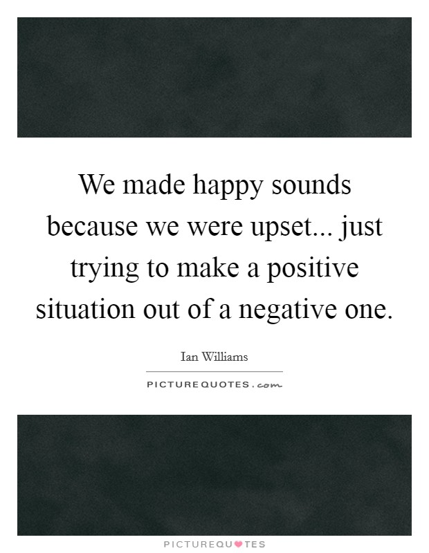 We made happy sounds because we were upset... just trying to make a positive situation out of a negative one Picture Quote #1