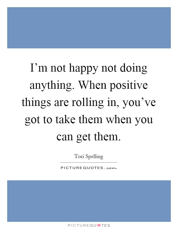 I'm not happy not doing anything. When positive things are rolling in, you've got to take them when you can get them Picture Quote #1