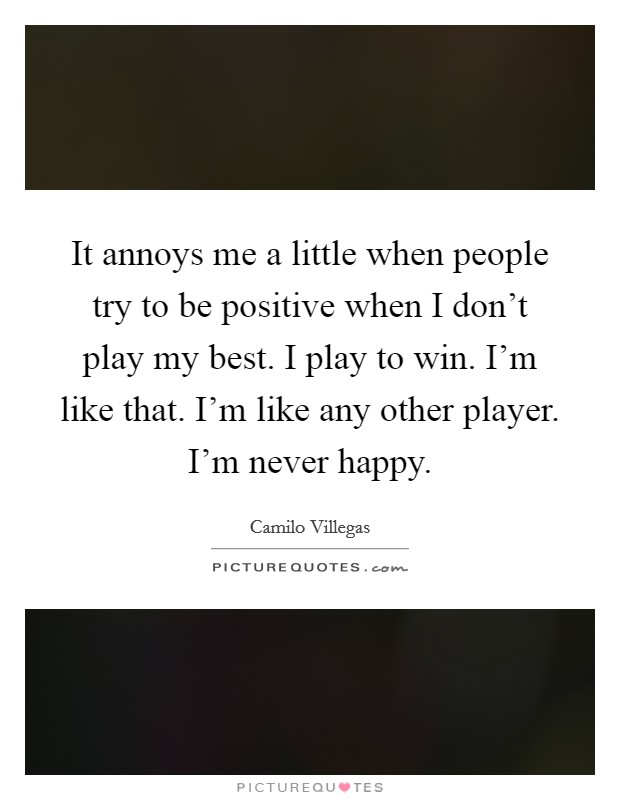 It annoys me a little when people try to be positive when I don't play my best. I play to win. I'm like that. I'm like any other player. I'm never happy Picture Quote #1