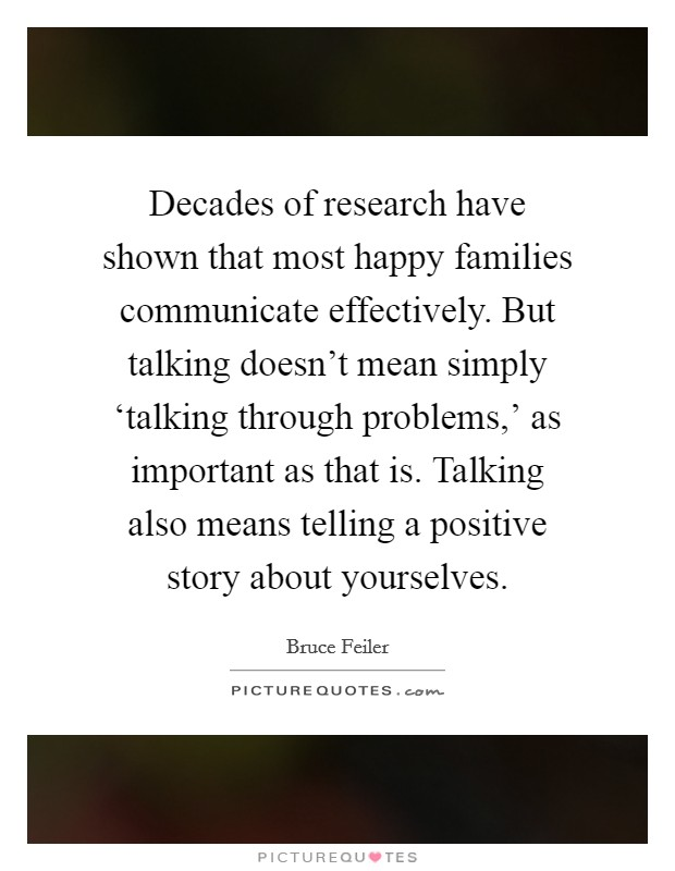 Decades of research have shown that most happy families communicate effectively. But talking doesn't mean simply 'talking through problems,' as important as that is. Talking also means telling a positive story about yourselves Picture Quote #1