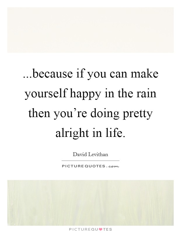...because if you can make yourself happy in the rain then you're doing pretty alright in life Picture Quote #1