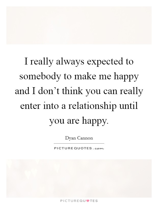 I really always expected to somebody to make me happy and I don't think you can really enter into a relationship until you are happy Picture Quote #1