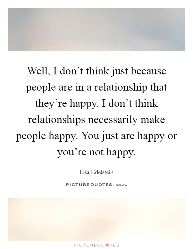 Well, I don't think just because people are in a relationship that they're happy. I don't think relationships necessarily make people happy. You just are happy or you're not happy Picture Quote #1