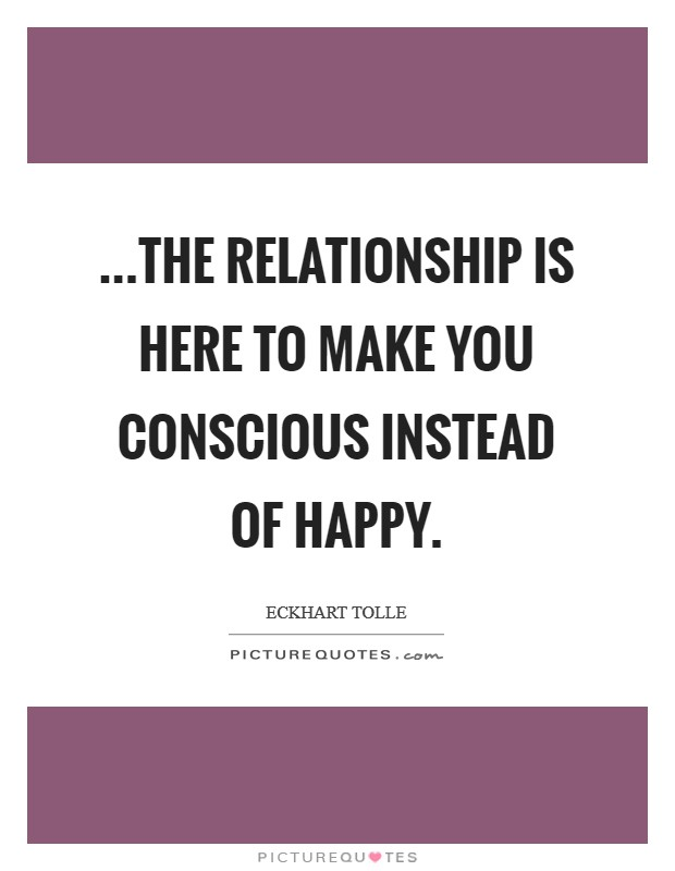 ...the relationship is here to make you conscious instead of happy Picture Quote #1