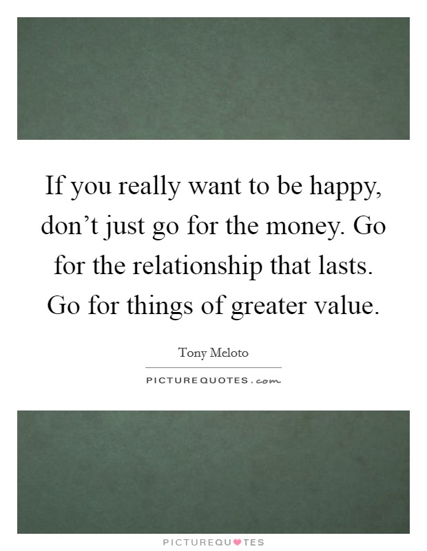 If you really want to be happy, don't just go for the money. Go for the relationship that lasts. Go for things of greater value Picture Quote #1