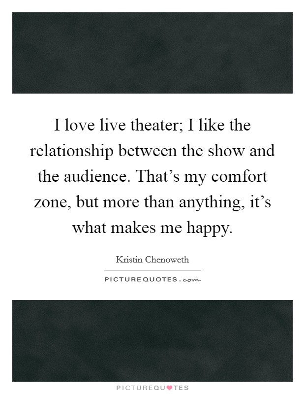 I love live theater; I like the relationship between the show and the audience. That's my comfort zone, but more than anything, it's what makes me happy Picture Quote #1