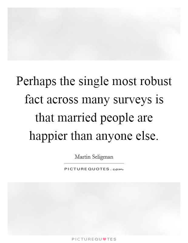 Perhaps the single most robust fact across many surveys is that married people are happier than anyone else Picture Quote #1