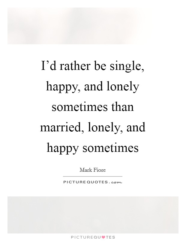 I'd rather be single, happy, and lonely sometimes than married, lonely, and happy sometimes Picture Quote #1