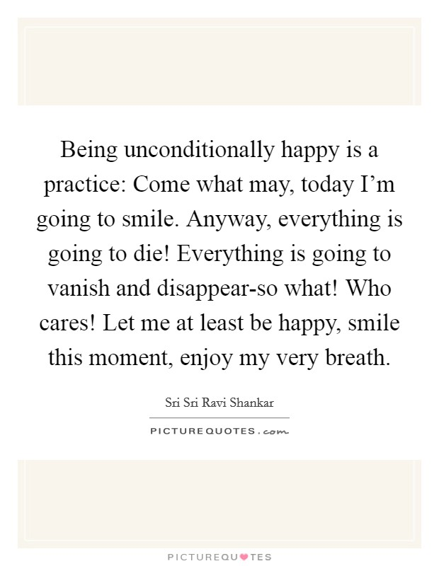 Being unconditionally happy is a practice: Come what may, today I'm going to smile. Anyway, everything is going to die! Everything is going to vanish and disappear-so what! Who cares! Let me at least be happy, smile this moment, enjoy my very breath Picture Quote #1