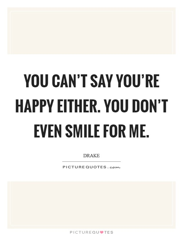 You can't say you're happy either. You don't even smile for me Picture Quote #1