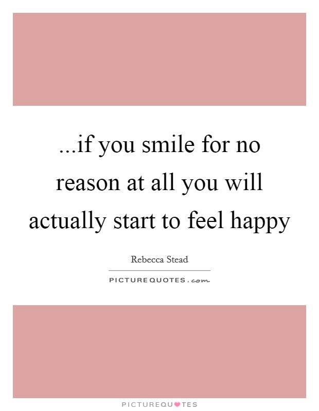 ...if you smile for no reason at all you will actually start to feel happy Picture Quote #1