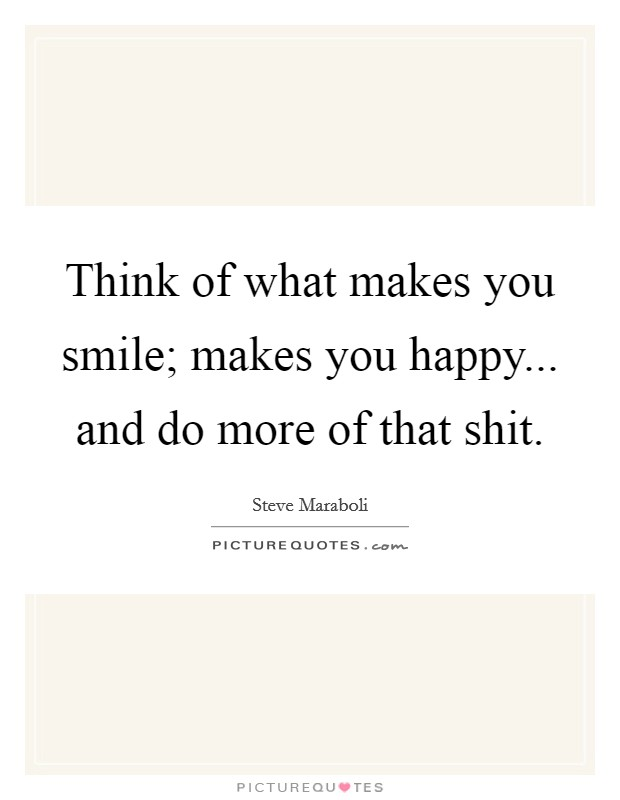Think of what makes you smile; makes you happy... and do more of that shit Picture Quote #1