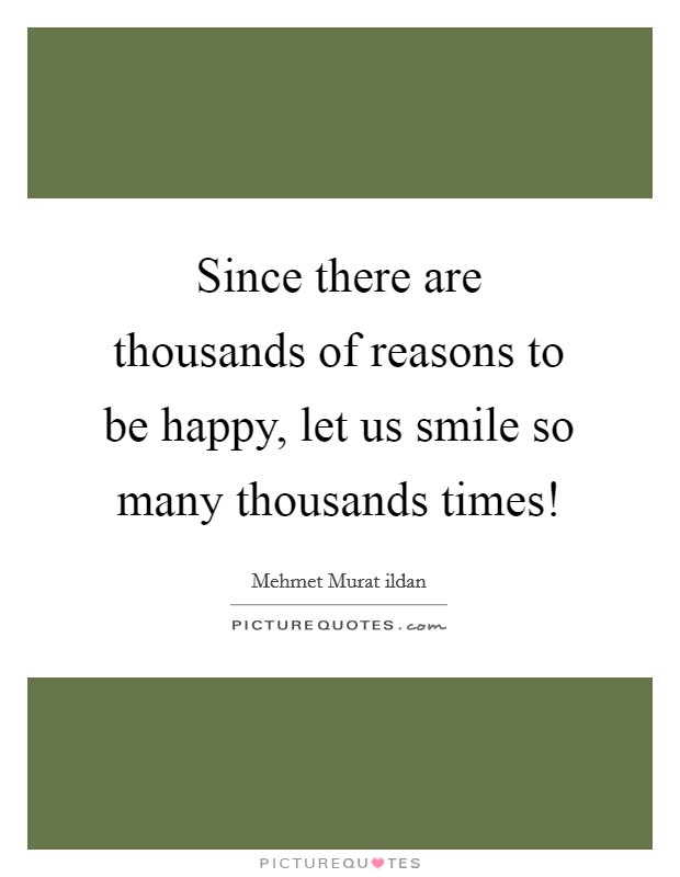 Since there are thousands of reasons to be happy, let us smile so many thousands times! Picture Quote #1