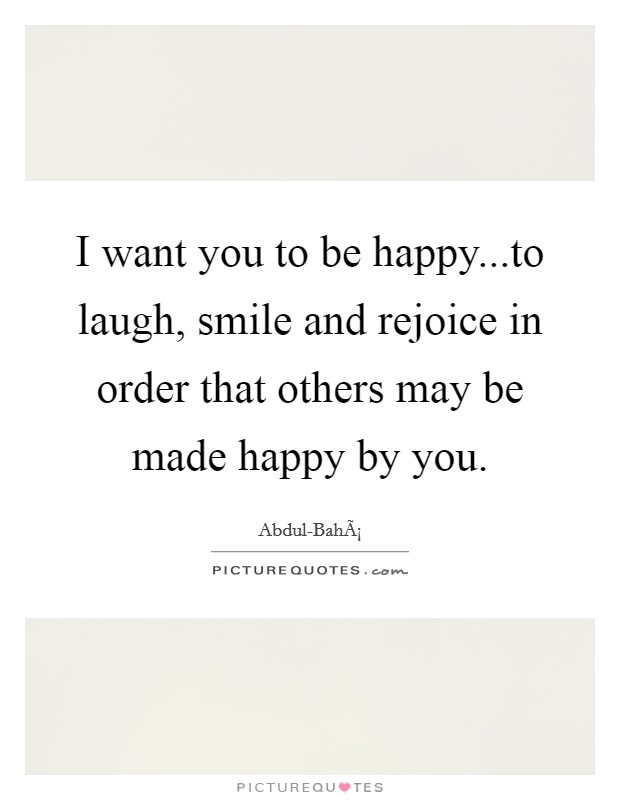 I want you to be happy...to laugh, smile and rejoice in order that others may be made happy by you Picture Quote #1