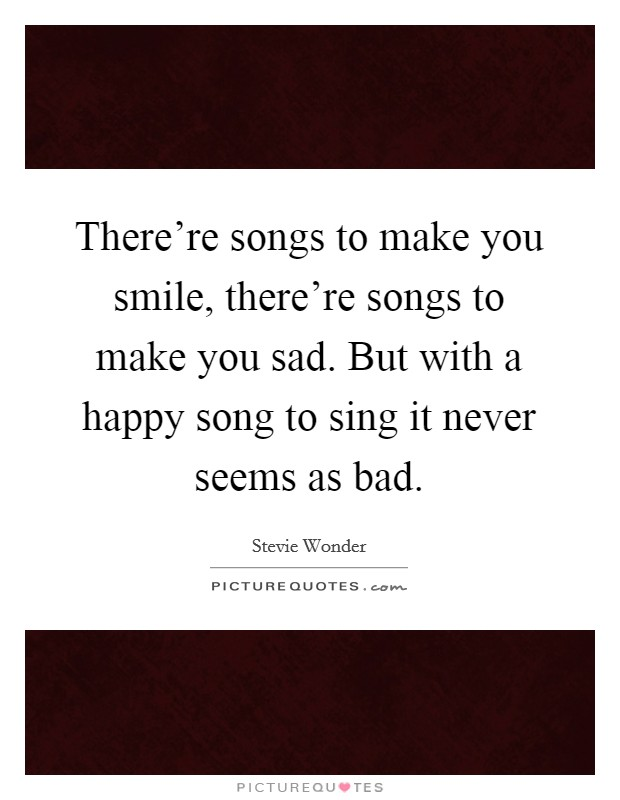 There're songs to make you smile, there're songs to make you sad. But with a happy song to sing it never seems as bad Picture Quote #1