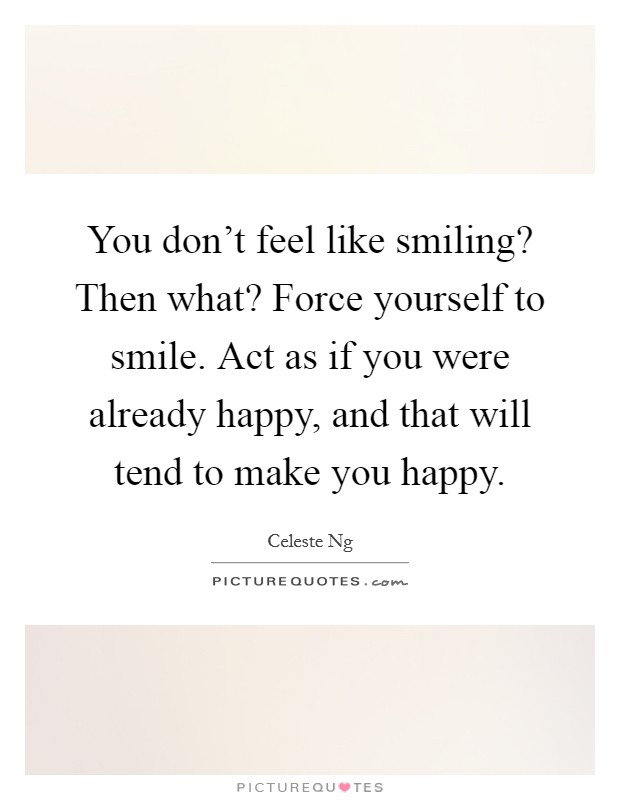 You don't feel like smiling? Then what? Force yourself to smile. Act as if you were already happy, and that will tend to make you happy Picture Quote #1