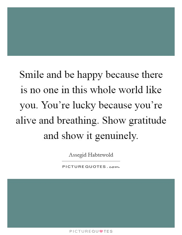 Smile and be happy because there is no one in this whole world like you. You're lucky because you're alive and breathing. Show gratitude and show it genuinely Picture Quote #1