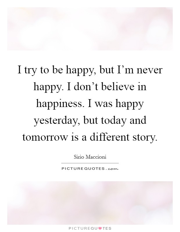 I try to be happy, but I'm never happy. I don't believe in happiness. I was happy yesterday, but today and tomorrow is a different story Picture Quote #1