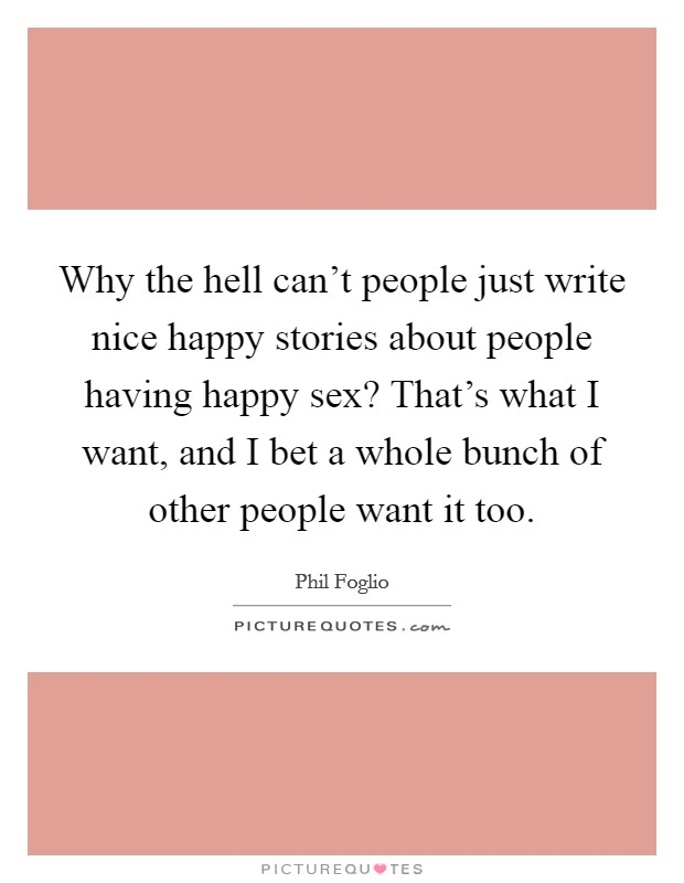 Why the hell can't people just write nice happy stories about people having happy sex? That's what I want, and I bet a whole bunch of other people want it too Picture Quote #1