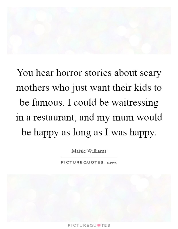 You hear horror stories about scary mothers who just want their kids to be famous. I could be waitressing in a restaurant, and my mum would be happy as long as I was happy Picture Quote #1