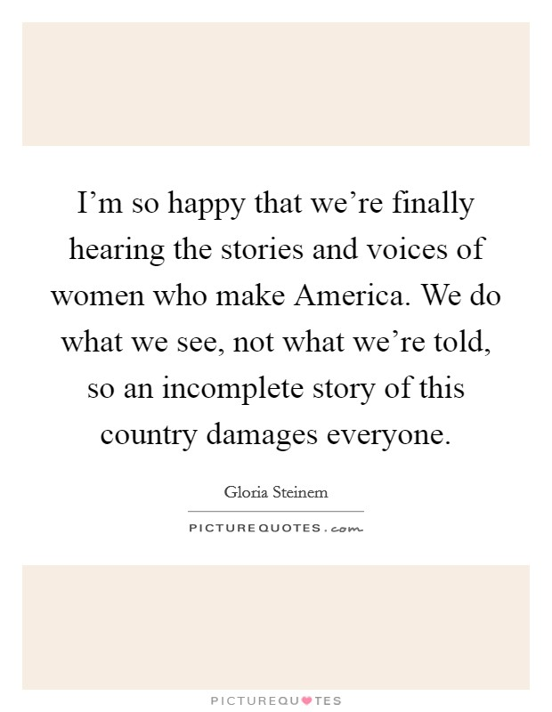 I'm so happy that we're finally hearing the stories and voices of women who make America. We do what we see, not what we're told, so an incomplete story of this country damages everyone Picture Quote #1