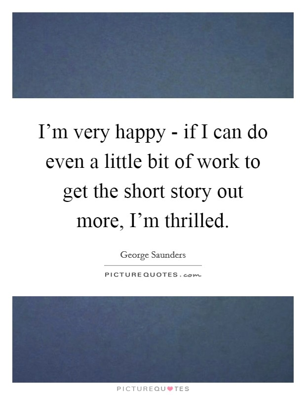 I'm very happy - if I can do even a little bit of work to get the short story out more, I'm thrilled Picture Quote #1