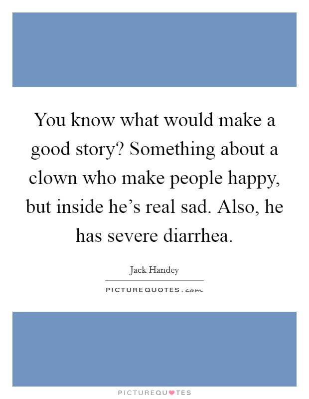 You know what would make a good story? Something about a clown who make people happy, but inside he's real sad. Also, he has severe diarrhea Picture Quote #1