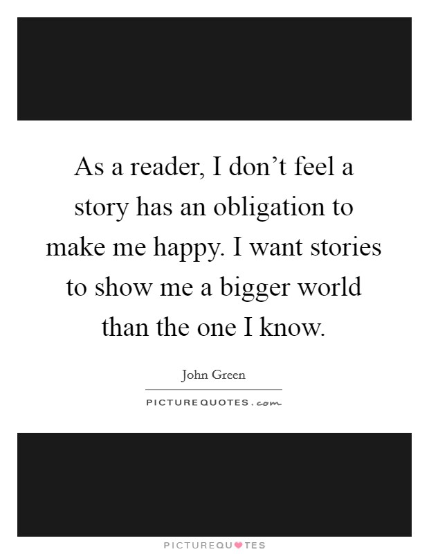 As a reader, I don't feel a story has an obligation to make me happy. I want stories to show me a bigger world than the one I know Picture Quote #1