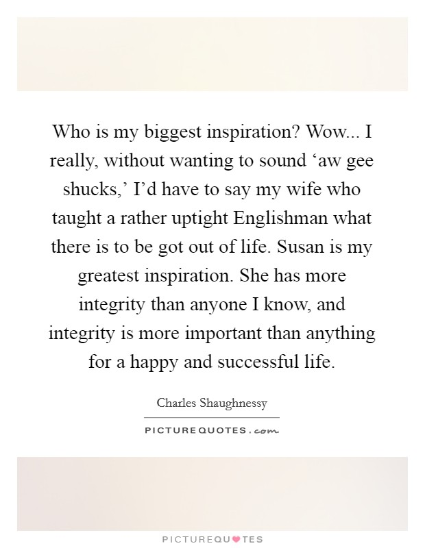 Who is my biggest inspiration? Wow... I really, without wanting to sound 'aw gee shucks,' I'd have to say my wife who taught a rather uptight Englishman what there is to be got out of life. Susan is my greatest inspiration. She has more integrity than anyone I know, and integrity is more important than anything for a happy and successful life Picture Quote #1