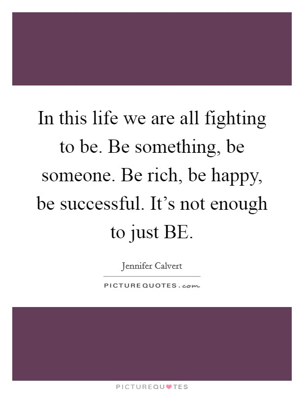 In this life we are all fighting to be. Be something, be someone. Be rich, be happy, be successful. It's not enough to just BE Picture Quote #1