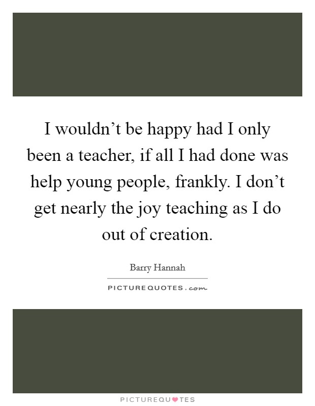 I wouldn't be happy had I only been a teacher, if all I had done was help young people, frankly. I don't get nearly the joy teaching as I do out of creation Picture Quote #1