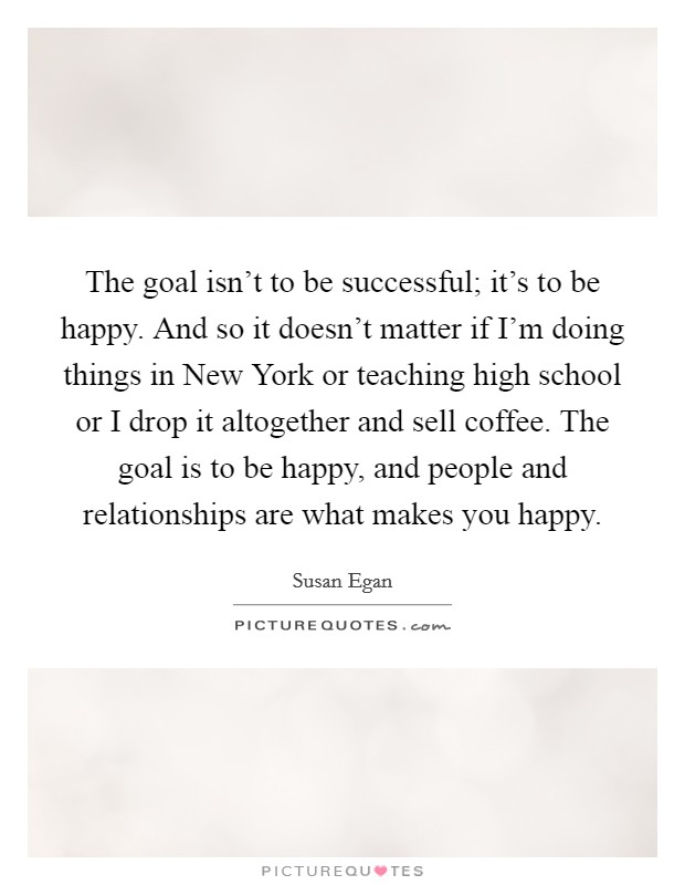 The goal isn't to be successful; it's to be happy. And so it doesn't matter if I'm doing things in New York or teaching high school or I drop it altogether and sell coffee. The goal is to be happy, and people and relationships are what makes you happy Picture Quote #1