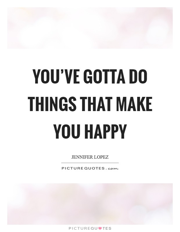 You've gotta do things that make you happy Picture Quote #1