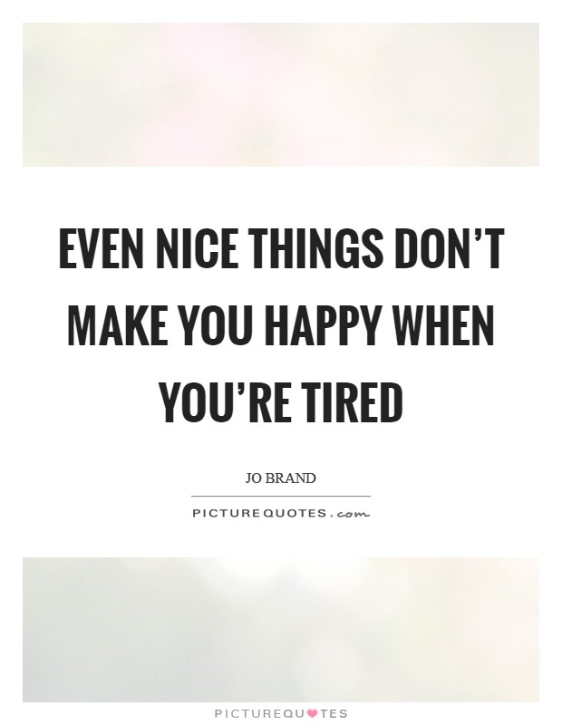 Even nice things don't make you happy when you're tired Picture Quote #1