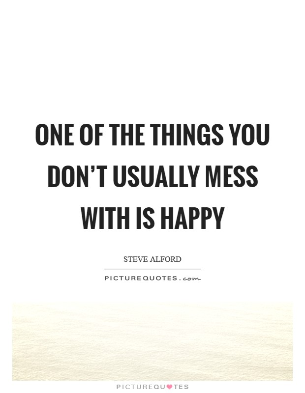 One of the things you don't usually mess with is happy Picture Quote #1